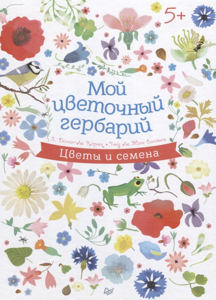 Дюмон-Ле Корнек Э. Мой цветочный гербарий. Цветы и семена анна васильева мой гербарий листья деревьев