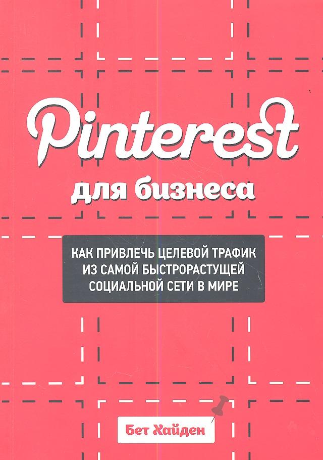 Хайден Б.: Pinterest для бизнеса. Как привлечь целевой трафик из самой быстрорастущей социальной сети в ми ре