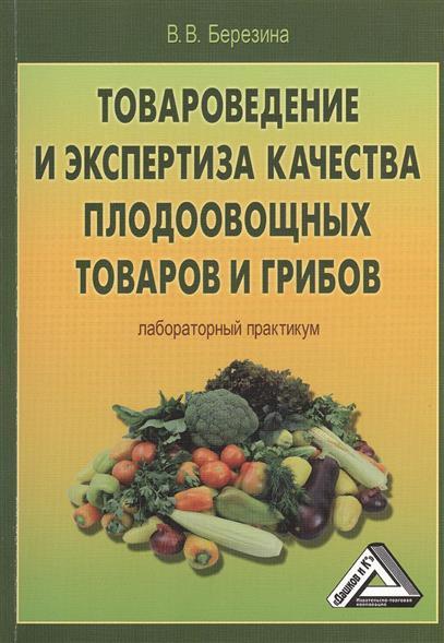Березина В.: Товароведение и экспертиза качества плодоовощных товаров и грибов. Лабораторный практикум
