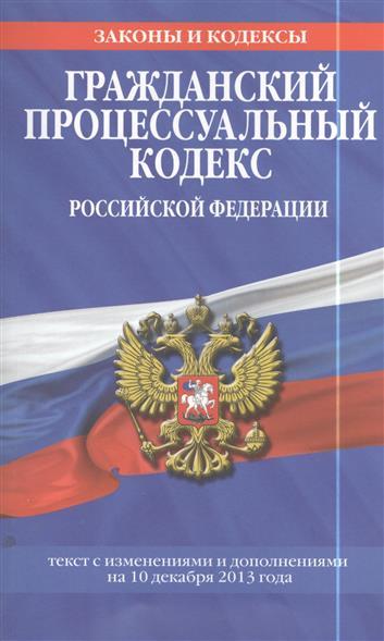 Гражданский процессуальный кодекс Российской Федерации. Текст с изменениями и дополнениями на 10 декабря 2013 года