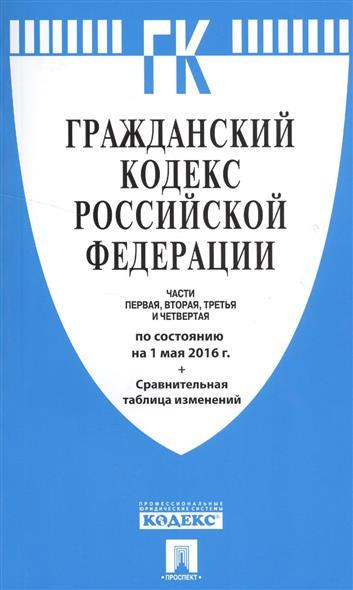 Гражданский кодекс Российской Федерации.  По состоянию на 1 мая 2016 года + сравнительная таблица изменений