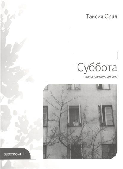 Орал Т. Суббота. Книга стихотворений ISBN: 9785990795020 михаил силкин цветок книга стихотворений
