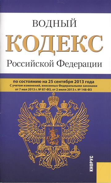 Водный кодекс Российской Федерации по состоянию на 25 сентября 2013 г. С учетом изменений, внесенных Федеральными закономи от 7 мая 2013 г. № 87-ФЗ, от 2 июля № 148-ФЗ