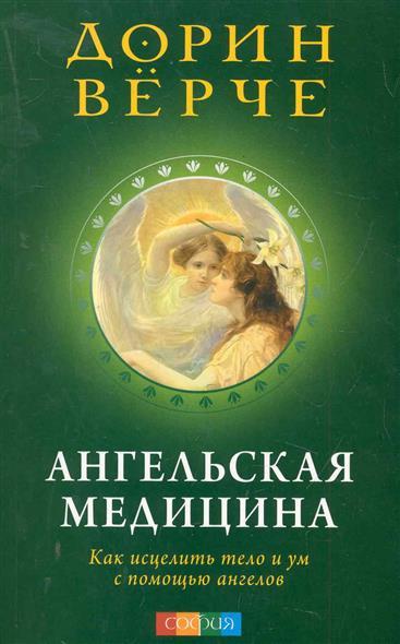 Ангельская медицина Как исцелить тело и ум с помощью ангелов