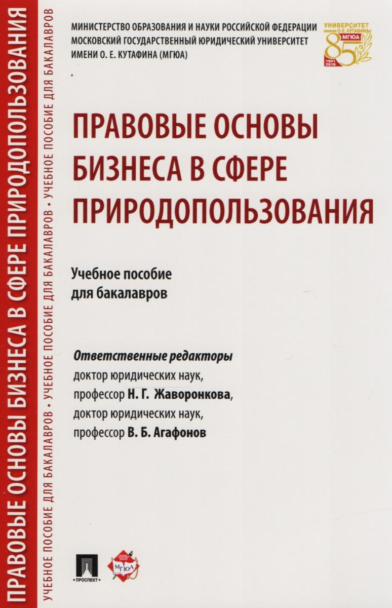 Жаворонкова Н., Агафонов В. (ред) Правовые основы бизнеса в сфере природопользования. Учебное пособие для бакалавров правовые основы профессиональной