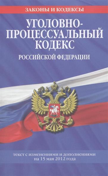 Уголовно-процессуальный кодекс Российской Федерации. Текст с изменениями и дополнениями на 15 мая 2012 года