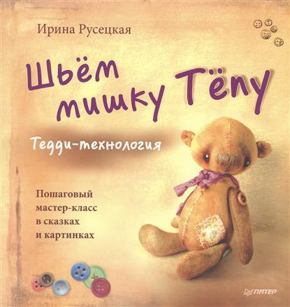 Русецкая И. Шьем мишку Тепу. Тедди-технология. Пошаговый мастер-класс в сказках и картинках