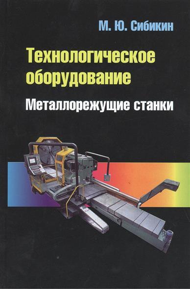 Сибикин М. Технологическое оборудование. Металлорежущие станки. 2-е издание, переработанное и дополненное. Учебник вереина л металлообрабатывающие станки учебник