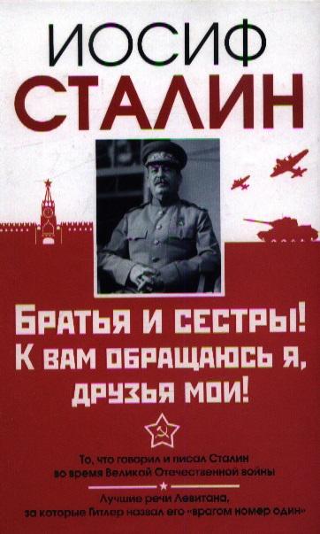 Сталин И. Братья и сестры! К вам обращаюсь я, друзья мои. О войне от первого лица ISBN: 9785170779871