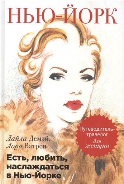 Демэй Л., Ватрен Л. Есть, любить, наслаждаться в Нью-Йорке. Путеводитель-травелог для женщин