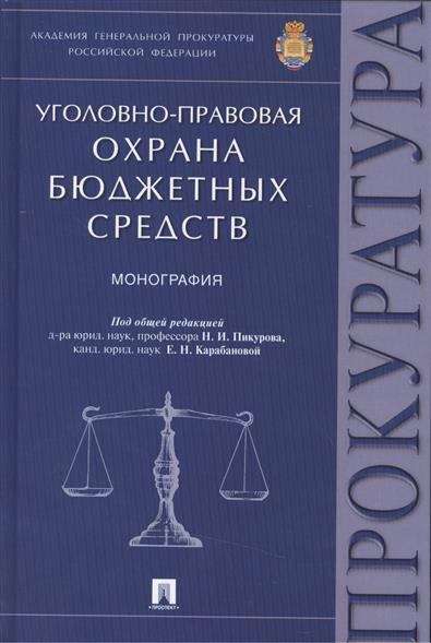 Пикуров Н., Карабанова Е. (ред.) Уголовно-правовая охрана бюджетных средств: монография цена 2017