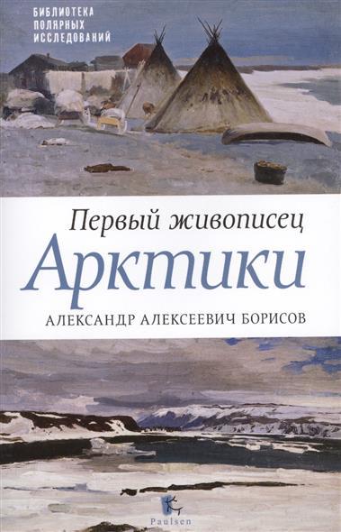 Первый живописец Арктики. Александр Алексевич Борисов