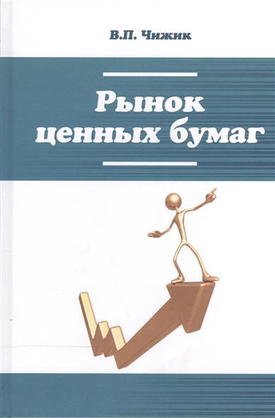 Чижик В. Рынок ценных бумаг: учебное пособие рынок ценных бумаг учебное пособие 3 е изд стандарт третьего поколения