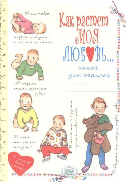 """Книга для записей. """"Как растет моя любовь"""". Рассказы и воспоминания о ребенке от рождения до трех лет."""