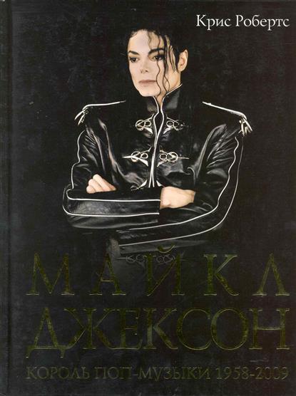 Робертс К. Майкл Джексон Король поп-музыки 1958-2009 хитли м майкл джексон 1958 2009 жизнь легенды