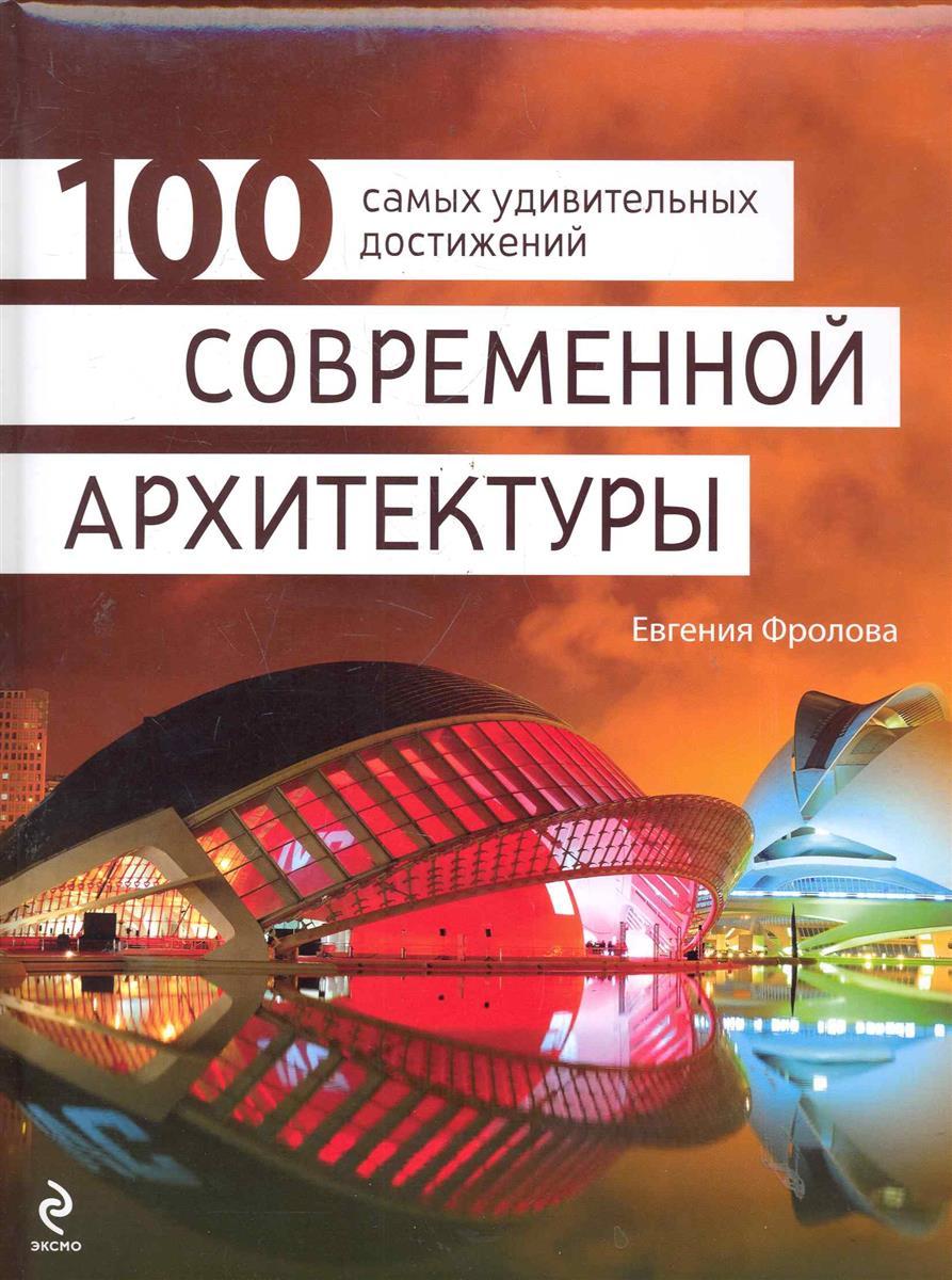 Фролова Е. 100 самых удивительных достижений современной архитектуры андрушкевич ю 100 удивительных стран мира