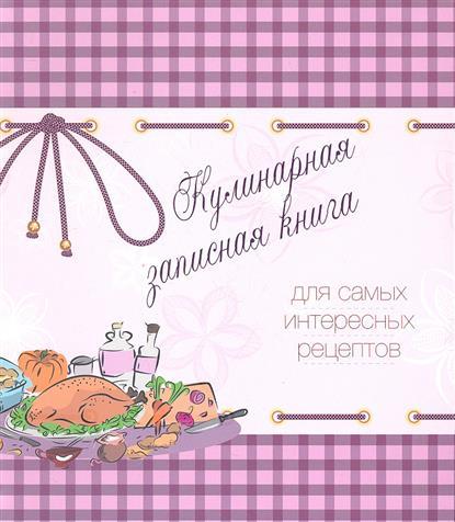 Кулинарная записная книга для самых интересных рецептов