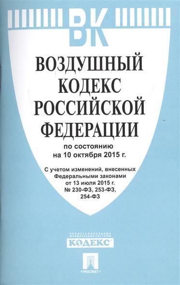 Воздушный кодекс Российской Федерации по состоянию на 10 октября 2015 года. С учетом изменений, внесенных Федеральным законом от 13 июля 2015 года