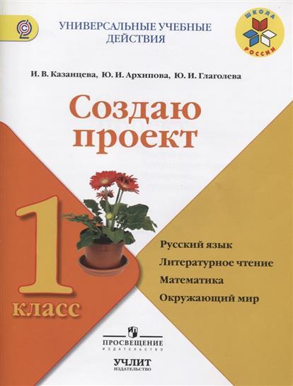 Создаю проект. 1 класс. Русский язык. Литературное чтение. Математика. Окружающий мир. Учебное пособие