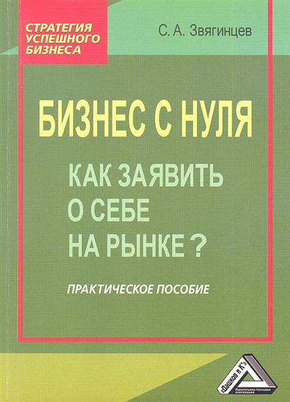 Звягинцев С.: Бизнес с нуля. Как заявить о себе на рынке? Практическое пособие. 2-е издание