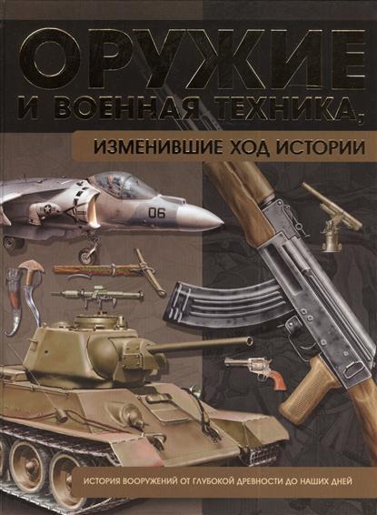 Оружие и военная техника, изменившая ход истории. История вооружений от глубокой древности до наших дней