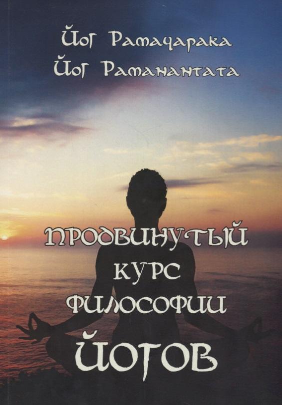 Рамачарака Й., Раманантата Й. Продвинутый курс Философии йогов