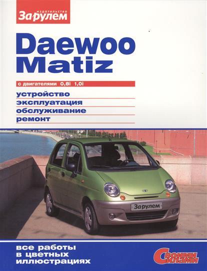 Ревин А. (ред.) Daewoo Matiz с двигателями 0,8i. 1,0i. Устройство, обслуживание, диагностика, ремонт ревин а ред volkswagen polo седан выпуска с 2010 года с двигателями 1 6 устройство обслуживание диагностика ремонт