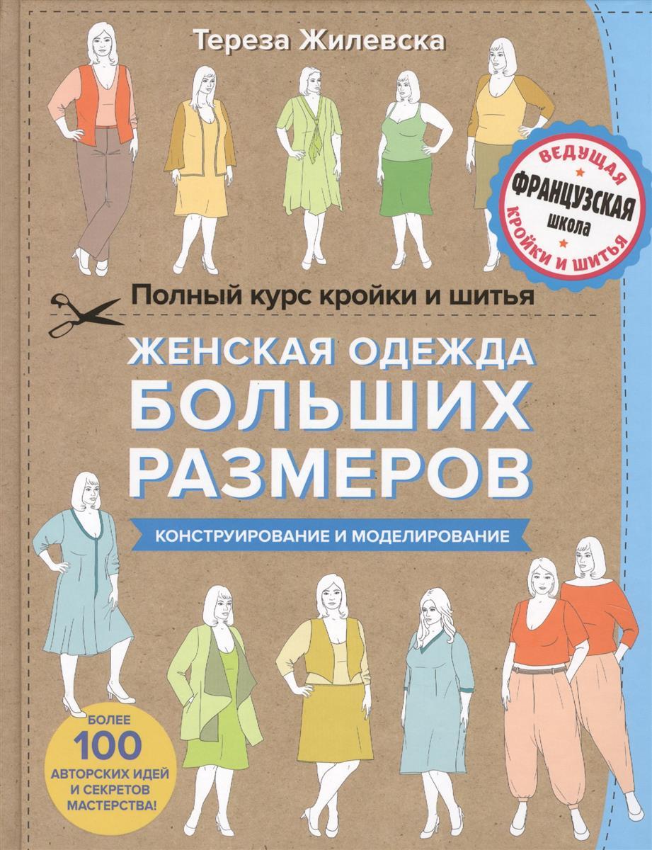 Жилевска Т. Полный курс кройки и шитья. Женская одежда больших размеров. Конструирование и моделирование