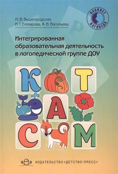 Вышегородская М., Елизарова И., Васильева А. Интегрированная образовательная деятельность в логопедической группе ДОУ