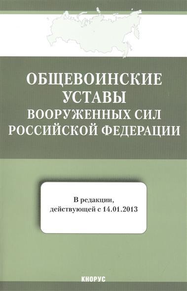 Общевоинские уставы Вооруженных Сил Российской Федерации (в редакции, действующей с 14 января 2013 г.)