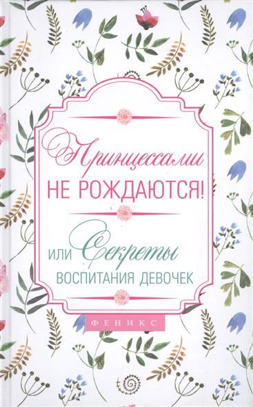 Царенко Н. Принцессами не рождаются! Или Секреты воспитания девочек y принцессами не рождаются или секреты воспитания девочек феникс