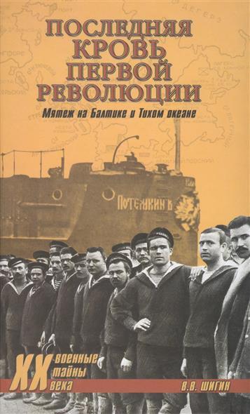 Шигин В. Последняя кровь первой революции. Мятежи на Балтике и Тихом океане