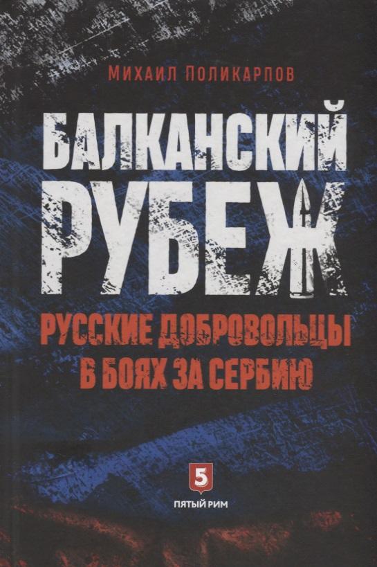 Поликарпов М. Балканский рубеж. Русские добровольцы в боях за Сербию ISBN: 9785990826762 в боях за перекоп