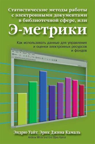 Уайт Э. Статистические методы работы с электронными документами в библиотечной сфере, или Э-метрики ISBN: 5365002482