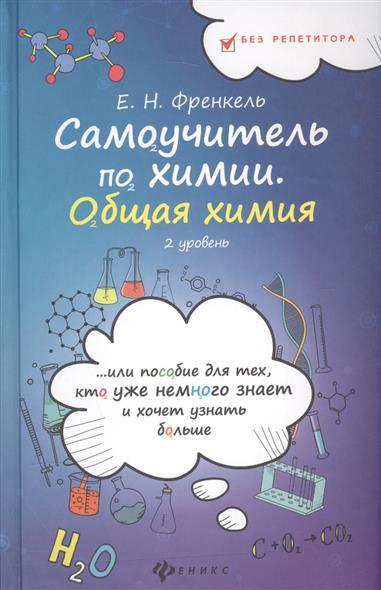 Самоучитель по химии, или пособие для тех, кто уже немного знает и хочет узнать больше. Общая химия. 2 уровень