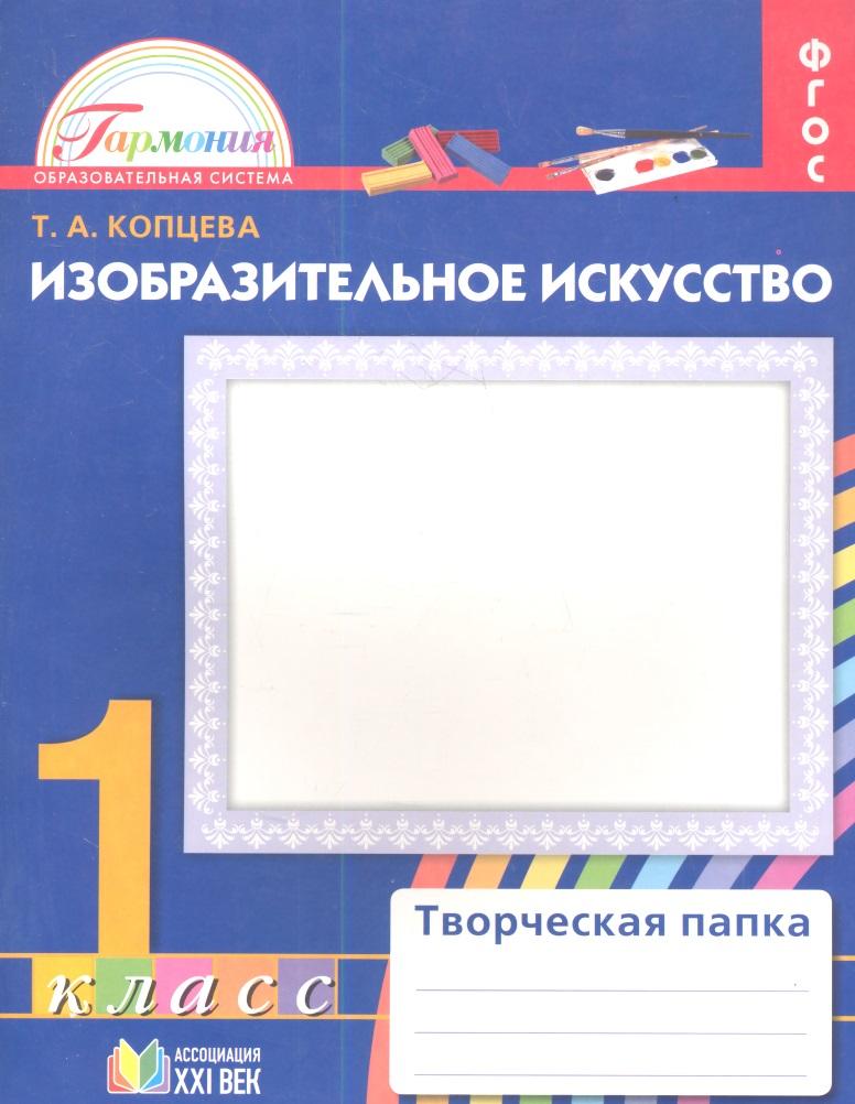 Копцева Т. Изобразительное искусство. Творческая папка для 1 класса общеобразовательных учреждений ISBN: 9785418004376 т а копцева изобразительное искусство 1 класс методические рекомендации