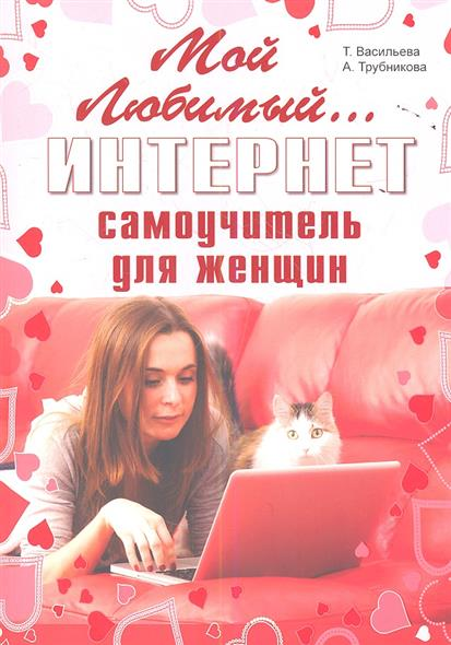 Васильева Т., Трубникова А. Мой любимый интернет. Самоучитель для женщин в т тозик самоучитель sketchup