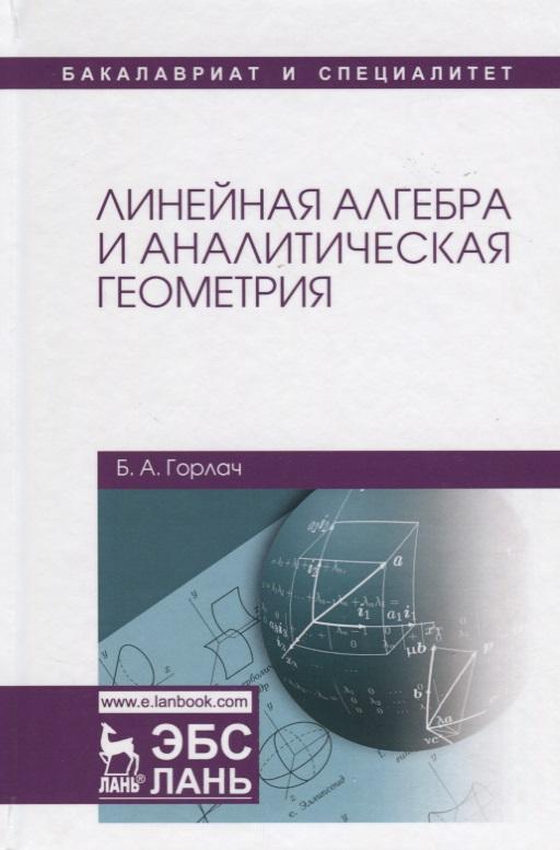 Горлач Б. Линейная алгебра и аналитическая геометрия. Учебник п прилуцкая линейная алгебра аналитическая геометрия