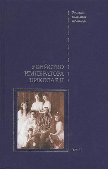 Дело об убийстве императора Николая II, его семьи и лиц их окружения. В 2-х томах. Том II