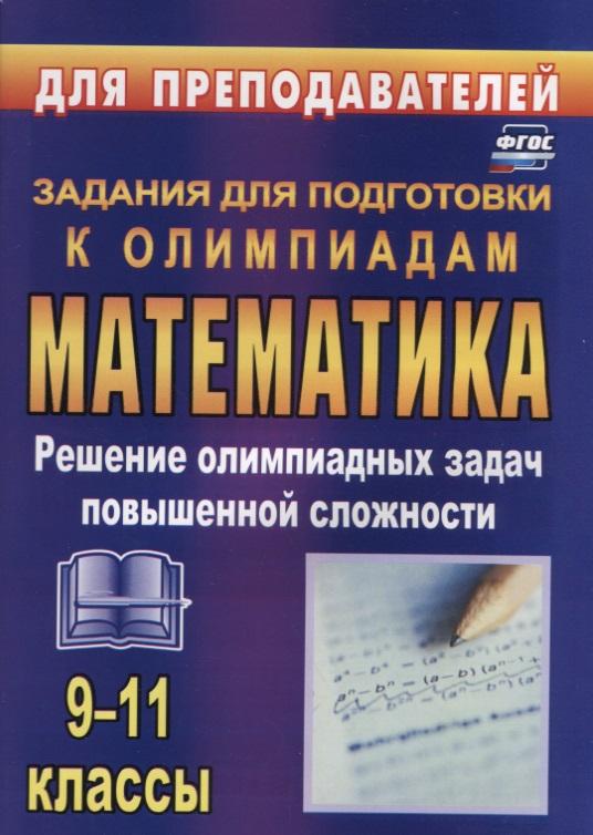 Математика. 9-11 класс. Решение олимпиадных задач повышенной сложности. Задания для подготовки к олимпиадам