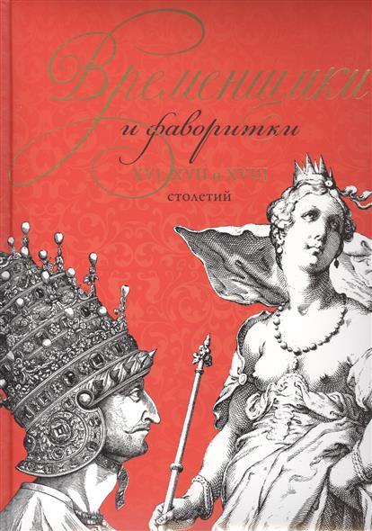 Временщики и фаворитки XVI, XVII и XVIII столетий