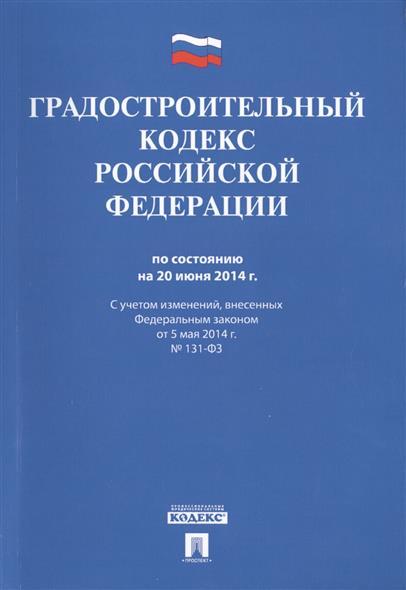 Градостроительный кодекс Российской Федерации по состоянию на 20 июня 2014 г. С учетом изменений, внесенных Федеральным законом от 5 мая 2014г. № 131-ФЗ
