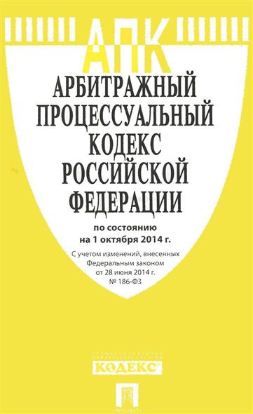 Арбитражный процессуальный кодекс Российской Федерации. По состоянию на 1 октября 2014 г. С учетом изменений, внесенных Федеральным законом от 28 июня 2014 г. № 186-ФЗ