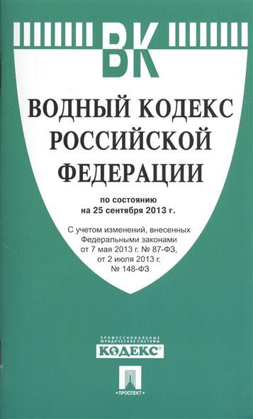 Водный кодекс Российской Федерации по состоянию на 25 сентября 2013 г. с учетом изменений, внесенных Федеральными законами от 7 мая 2013 г. №87-ФЗ, от 2 июля 2013 г. №148-ФЗ