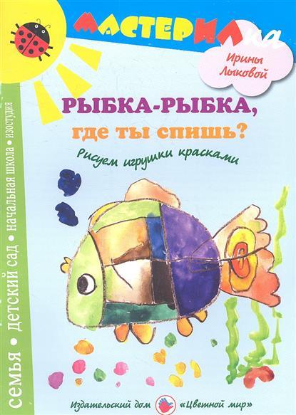 Лыкова И. Рыбка-рыбка, где ты спишь? Рисуем игрушки красками и а лыкова каляки маляки рисуем цветными карандашами 1 3 года