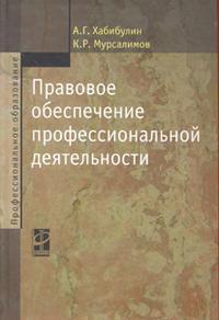 Хабибулин А., Мурсалимов К. Правовое обеспечение профессиональной деят. Учеб. цена