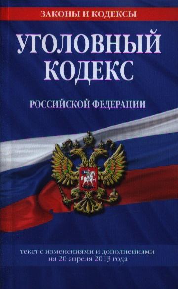 Уголовный кодекс Российской Федерации. Текст с изменениями и дополнениями на 20 апреля 2013 года