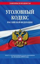 Уголовный кодекс Российской Федерации. Текст с изменениями и дополнениями на 24 июня 2018 года