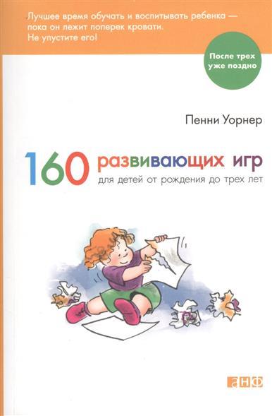 Уорнер П. 160 развивающих игр для детей от рождения до трех лет пенни уорнер книга 150 развивающих игр для детей от трёх до шести лет мягкая обложка