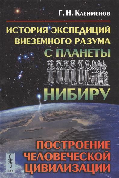 Клейменов Г. История экспедиций внеземного разума с планеты Нибиру. Построение человеческой цивилизации ISBN: 9785971012184